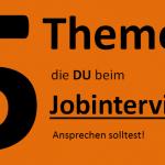 5 Themen, die du beim Jobinterview ansprechen solltest.